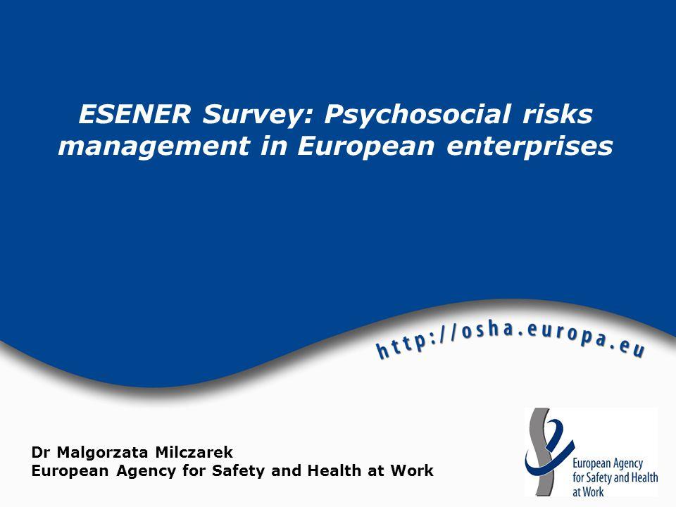 ESENER Survey: Psychosocial risks management in European enterprises Dr Malgorzata Milczarek European Agency for Safety and Health at Work