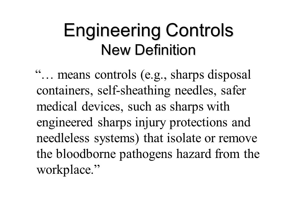 Engineering Controls New Definition … means controls (e.g., sharps disposal containers, self-sheathing needles, safer medical devices, such as sharps with engineered sharps injury protections and needleless systems) that isolate or remove the bloodborne pathogens hazard from the workplace.