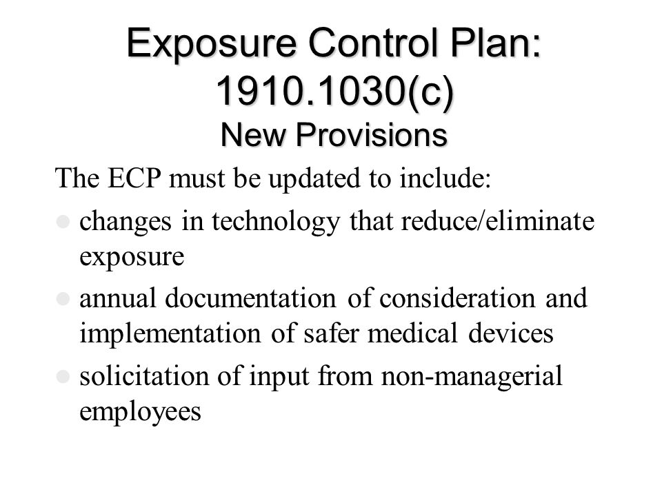 Exposure Control Plan: 1910.1030(c) New Provisions The ECP must be updated to include: changes in technology that reduce/eliminate exposure annual documentation of consideration and implementation of safer medical devices solicitation of input from non-managerial employees