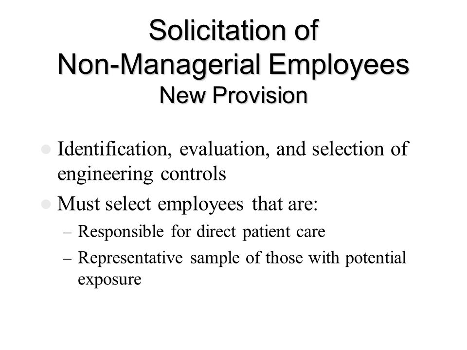 Solicitation of Non-Managerial Employees New Provision Identification, evaluation, and selection of engineering controls Must select employees that are: – Responsible for direct patient care – Representative sample of those with potential exposure