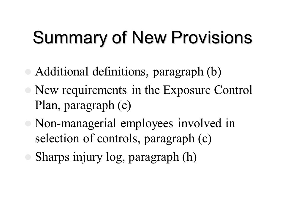 Summary of New Provisions Additional definitions, paragraph (b) New requirements in the Exposure Control Plan, paragraph (c) Non-managerial employees involved in selection of controls, paragraph (c) Sharps injury log, paragraph (h)