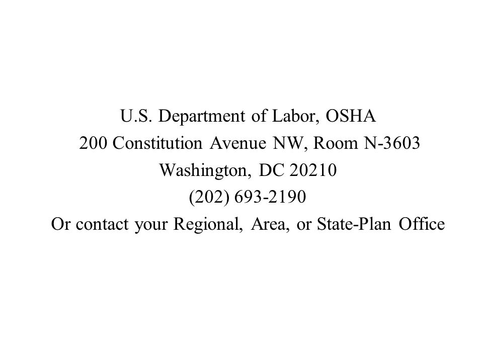 U.S. Department of Labor, OSHA 200 Constitution Avenue NW, Room N-3603 Washington, DC 20210 (202) 693-2190 Or contact your Regional, Area, or State-Pl