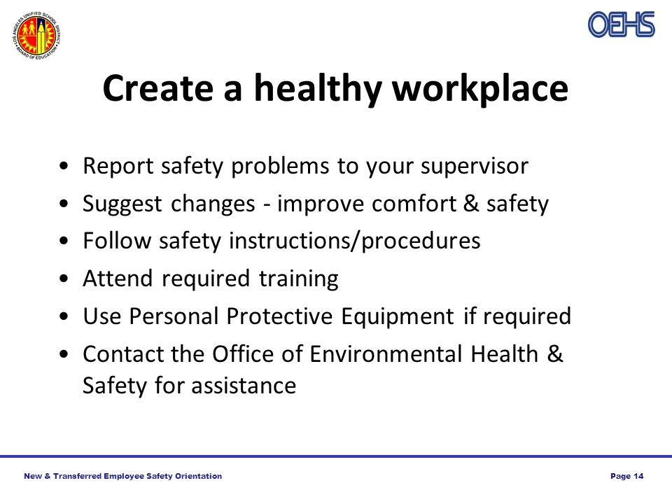 New & Transferred Employee Safety OrientationPage 14 Create a healthy workplace Report safety problems to your supervisor Suggest changes - improve comfort & safety Follow safety instructions/procedures Attend required training Use Personal Protective Equipment if required Contact the Office of Environmental Health & Safety for assistance