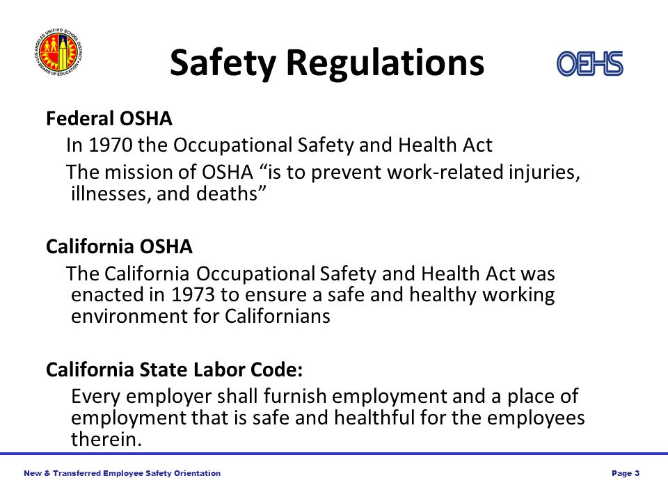 New & Transferred Employee Safety OrientationPage 3 Safety Regulations Federal OSHA In 1970 the Occupational Safety and Health Act The mission of OSHA is to prevent work-related injuries, illnesses, and deaths California OSHA The California Occupational Safety and Health Act was enacted in 1973 to ensure a safe and healthy working environment for Californians California State Labor Code: Every employer shall furnish employment and a place of employment that is safe and healthful for the employees therein.