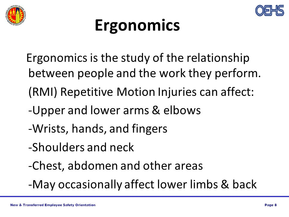 New & Transferred Employee Safety OrientationPage 8 Ergonomics Ergonomics is the study of the relationship between people and the work they perform.