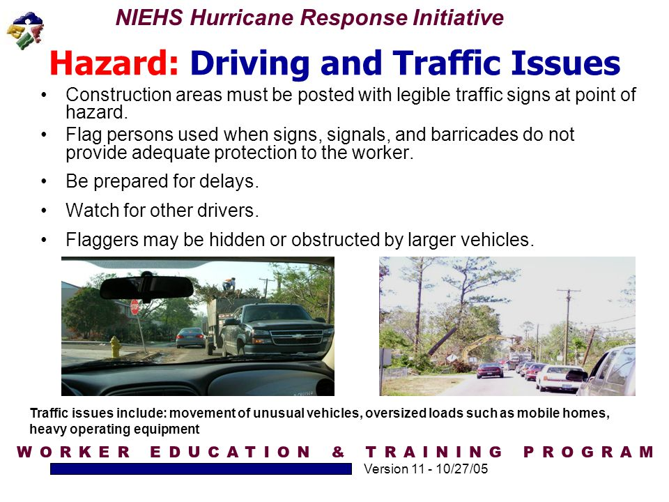 NIEHS Hurricane Response Initiative Version 11 - 10/27/05 Hazard: Driving and Traffic Issues Construction areas must be posted with legible traffic si