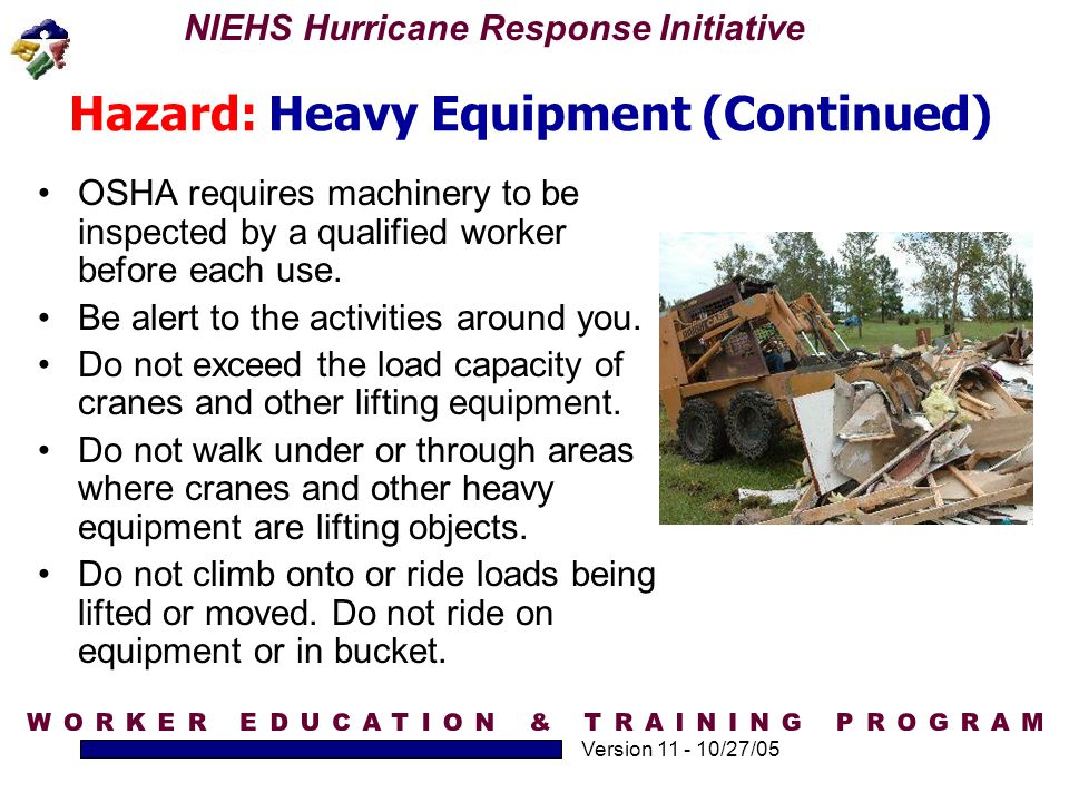 NIEHS Hurricane Response Initiative Version 11 - 10/27/05 Hazard: Heavy Equipment (Continued) OSHA requires machinery to be inspected by a qualified w