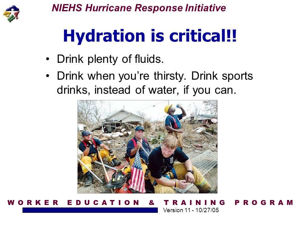 NIEHS Hurricane Response Initiative Version 11 - 10/27/05 Hydration is critical!! Drink plenty of fluids. Drink when you're thirsty. Drink sports drin