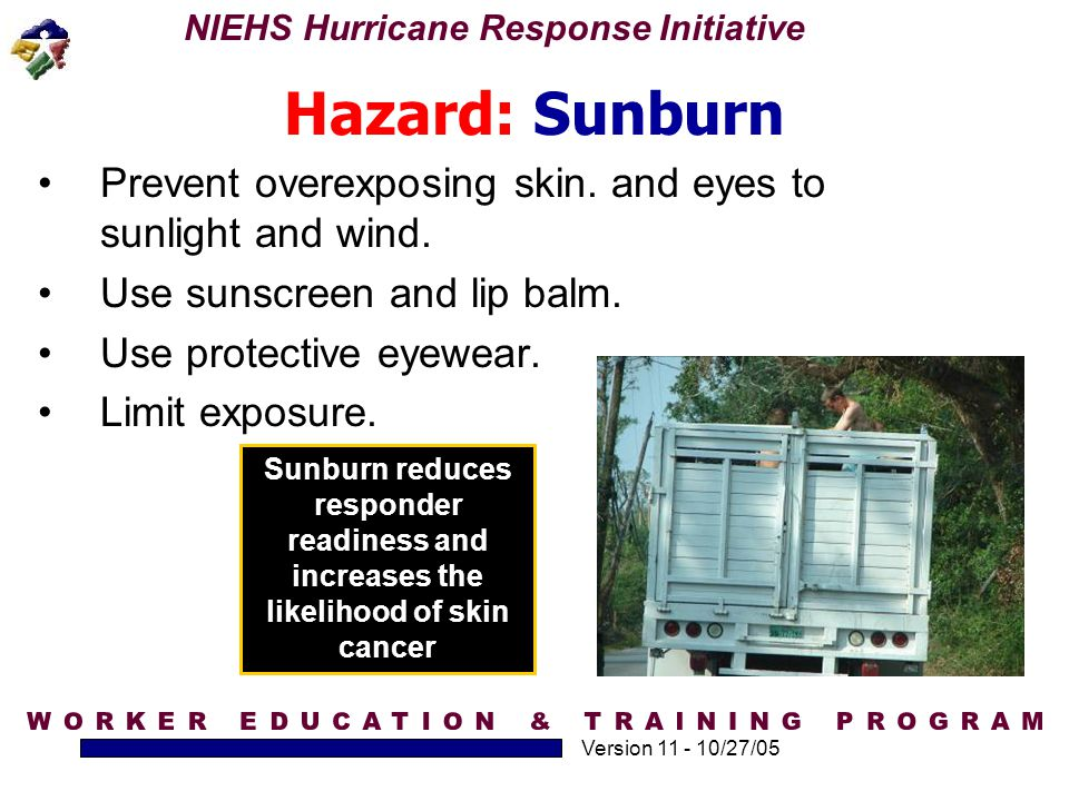 NIEHS Hurricane Response Initiative Version 11 - 10/27/05 Hazard: Sunburn Prevent overexposing skin. and eyes to sunlight and wind. Use sunscreen and