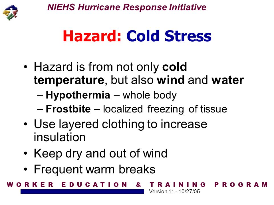 NIEHS Hurricane Response Initiative Version 11 - 10/27/05 Hazard: Cold Stress Hazard is from not only cold temperature, but also wind and water –Hypot