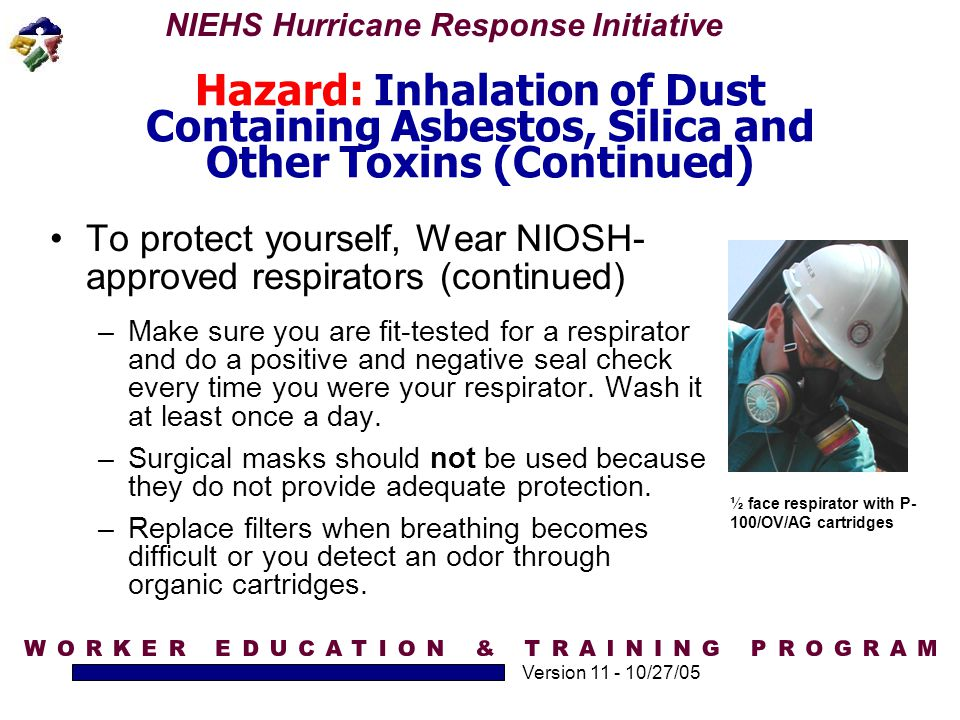 NIEHS Hurricane Response Initiative Version 11 - 10/27/05 Hazard: Inhalation of Dust Containing Asbestos, Silica and Other Toxins (Continued) To prote