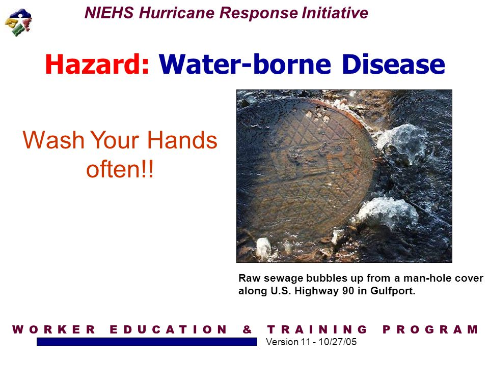 NIEHS Hurricane Response Initiative Version 11 - 10/27/05 Hazard: Water-borne Disease Wash Your Hands often!! Raw sewage bubbles up from a man-hole co
