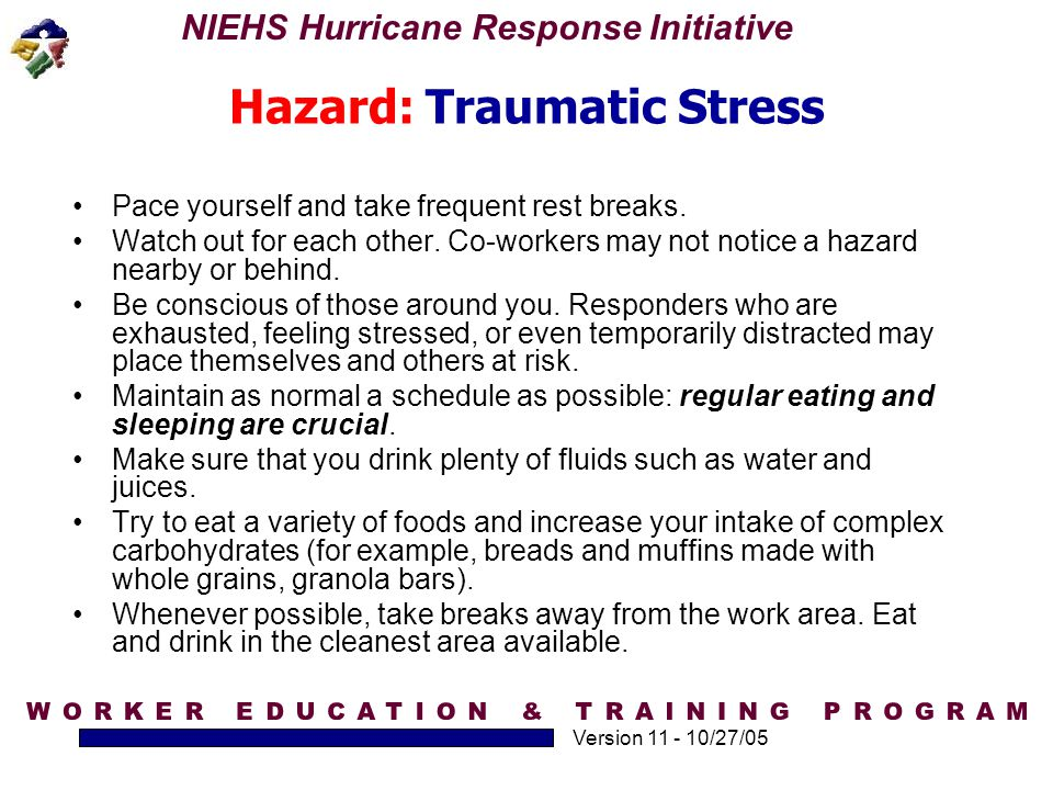 NIEHS Hurricane Response Initiative Version 11 - 10/27/05 Hazard: Traumatic Stress Pace yourself and take frequent rest breaks. Watch out for each oth