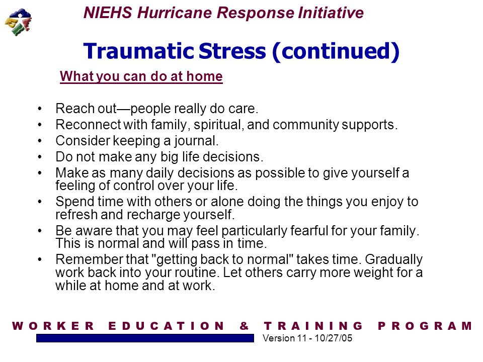 NIEHS Hurricane Response Initiative Version 11 - 10/27/05 Traumatic Stress (continued) What you can do at home Reach out—people really do care. Reconn