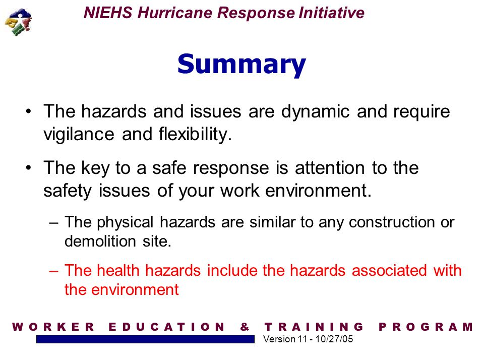NIEHS Hurricane Response Initiative Version 11 - 10/27/05 Summary The hazards and issues are dynamic and require vigilance and flexibility. The key to