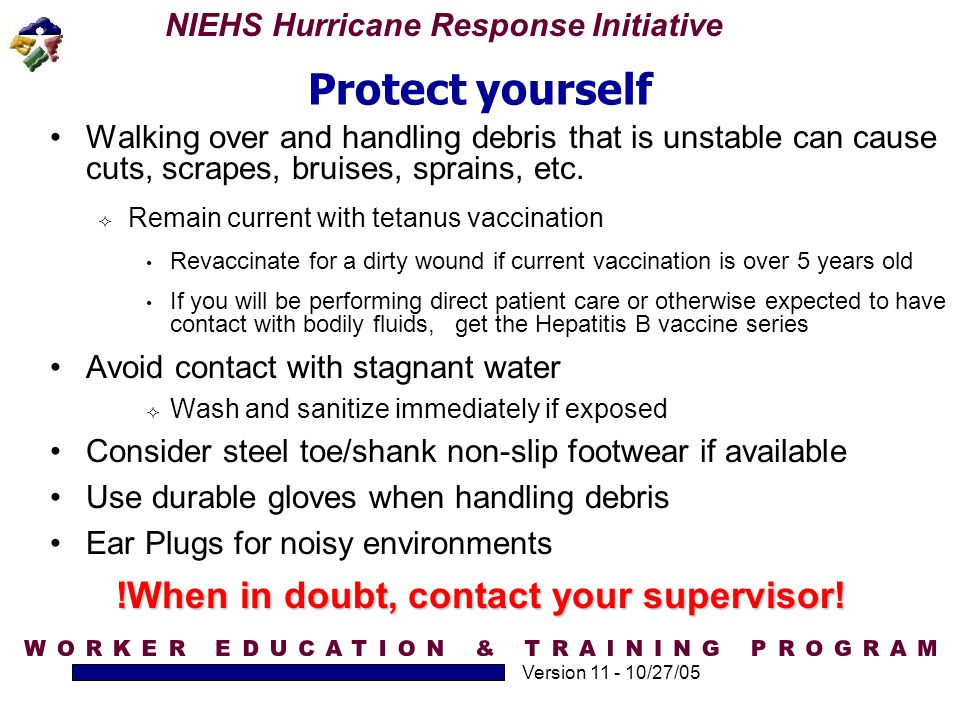 NIEHS Hurricane Response Initiative Version 11 - 10/27/05 Protect yourself Walking over and handling debris that is unstable can cause cuts, scrapes,