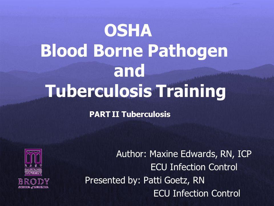 OSHA Blood Borne Pathogen and Tuberculosis Training PART II Tuberculosis Author: Maxine Edwards, RN, ICP ECU Infection Control Presented by: Patti Goe