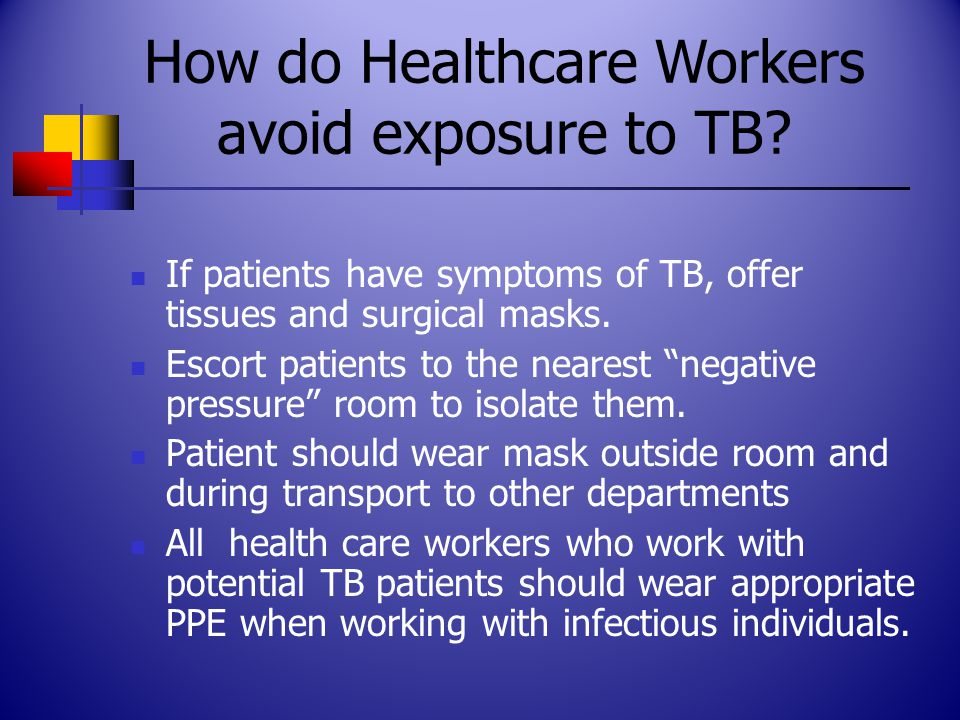 """If patients have symptoms of TB, offer tissues and surgical masks. Escort patients to the nearest """"negative pressure"""" room to isolate them. Patient sh"""