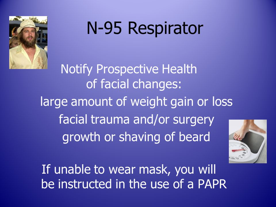 Notify Prospective Health of facial changes: large amount of weight gain or loss facial trauma and/or surgery growth or shaving of beard If unable to wear mask, you will be instructed in the use of a PAPR N-95 Respirator