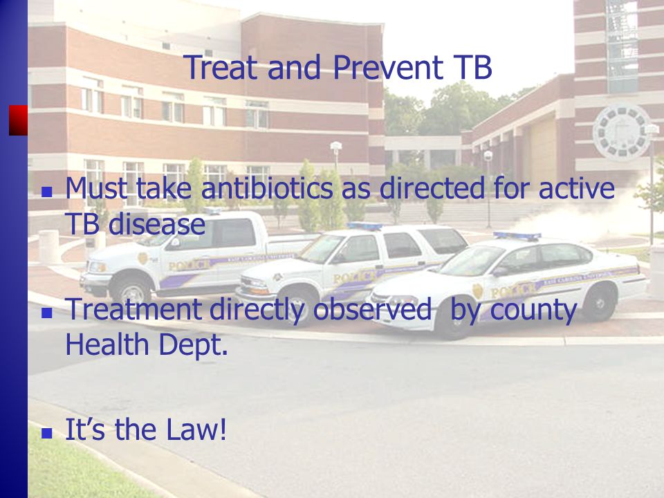 Treat and Prevent TB Must take antibiotics as directed for active TB disease Treatment directly observed by county Health Dept.