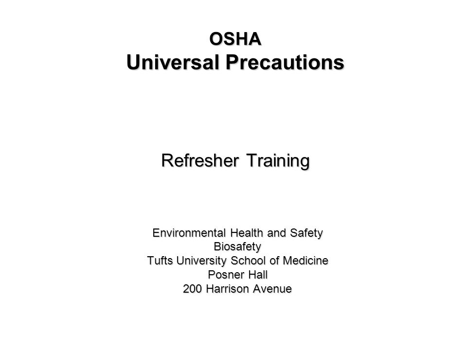 OSHA Universal Precautions Refresher Training Environmental Health and Safety Biosafety Tufts University School of Medicine Posner Hall 200 Harrison Avenue