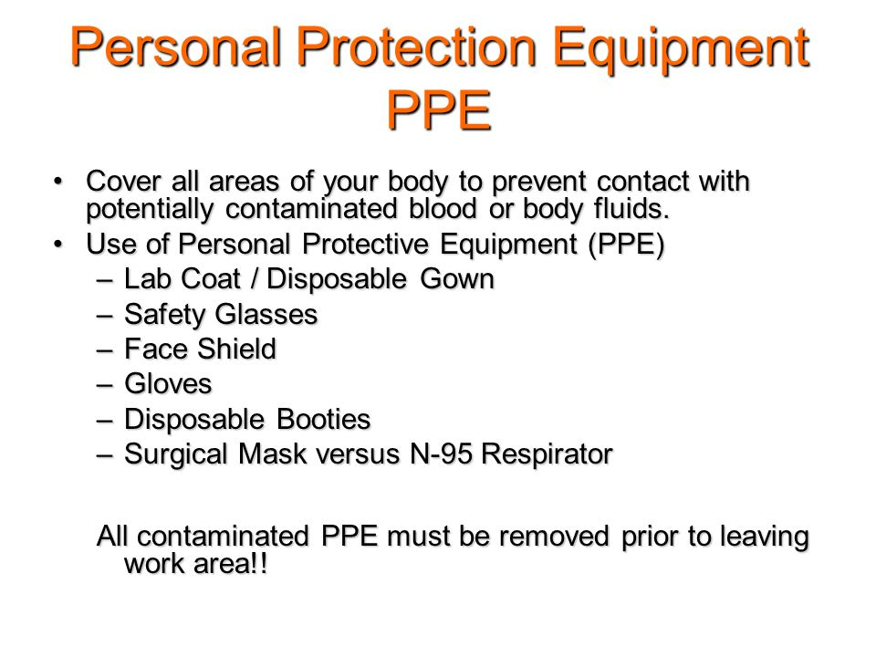 Personal Protection Equipment PPE Cover all areas of your body to prevent contact with potentially contaminated blood or body fluids.Cover all areas of your body to prevent contact with potentially contaminated blood or body fluids.