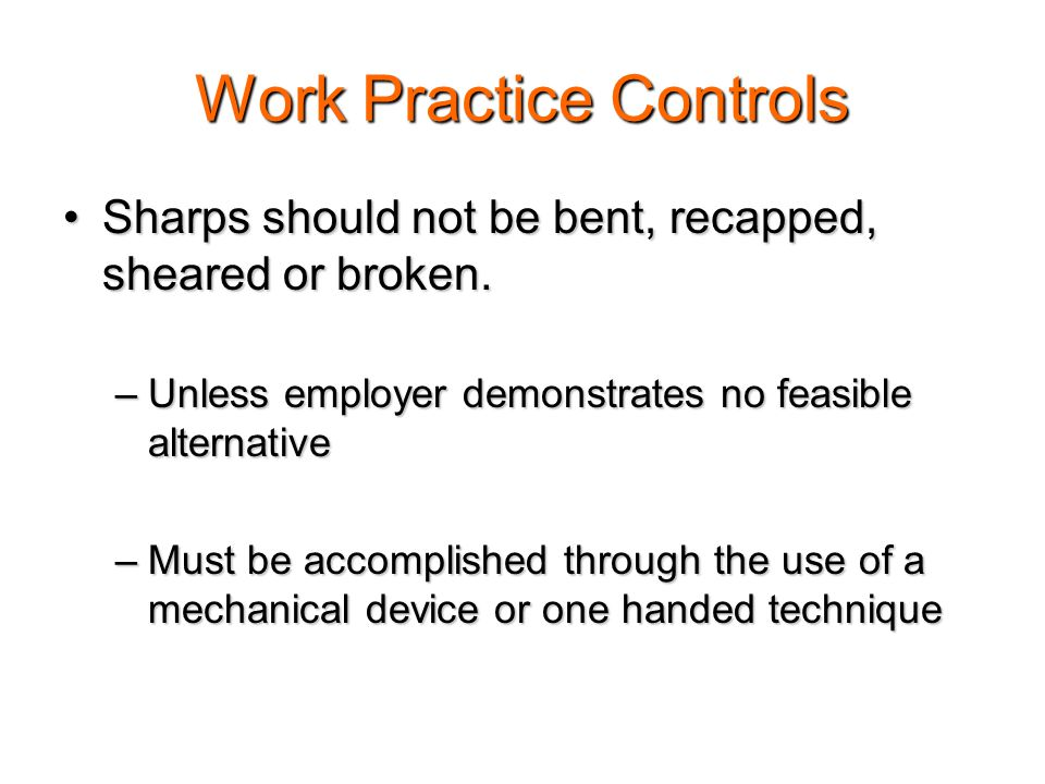 Needle Safety Prohibited: bending, shearing, breakingProhibited: bending, shearing, breaking –separation of needles and syringes Alternative Work Practice Controls Alternative Work Practice Controls –one handed technique –needle recapping devices