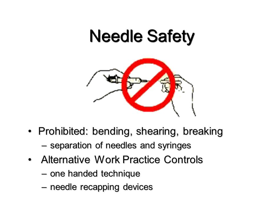 Work Practice Controls Sharps DisposalSharps Disposal –Immediately after use –Disposed of in appropriate sharps containers: Puncture resistantPuncture resistant Leak proofLeak proof Labeled with the Universal Biohazard SymbolLabeled with the Universal Biohazard Symbol