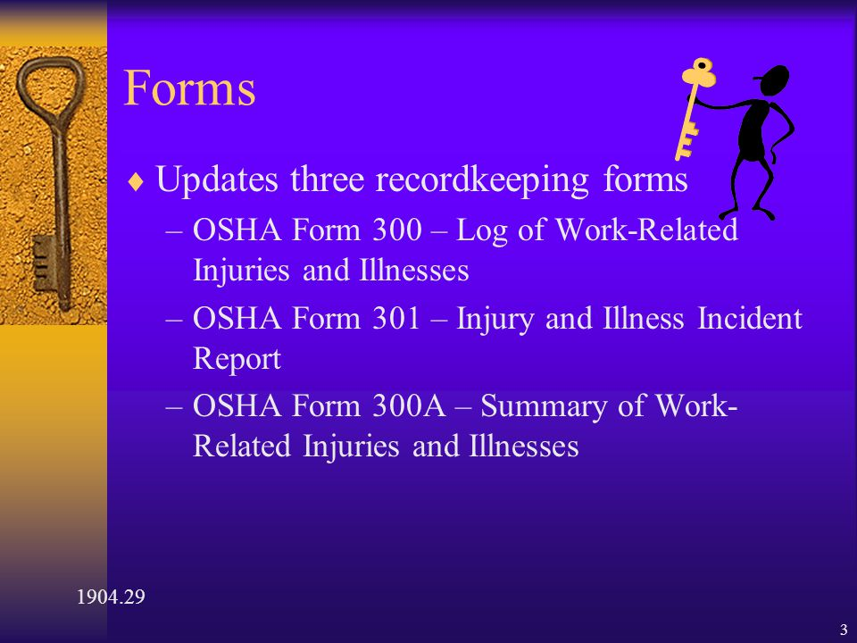 3 Forms  Updates three recordkeeping forms –OSHA Form 300 – Log of Work-Related Injuries and Illnesses –OSHA Form 301 – Injury and Illness Incident Report –OSHA Form 300A – Summary of Work- Related Injuries and Illnesses 1904.29