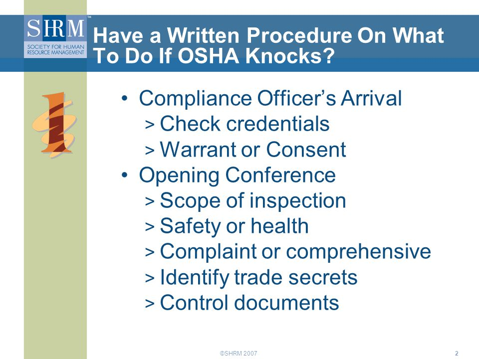 ©SHRM 20072 Have a Written Procedure On What To Do If OSHA Knocks? Compliance Officer's Arrival > Check credentials > Warrant or Consent Opening Confe