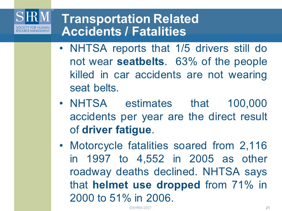 ©SHRM 200721 Transportation Related Accidents / Fatalities NHTSA reports that 1/5 drivers still do not wear seatbelts. 63% of the people killed in car