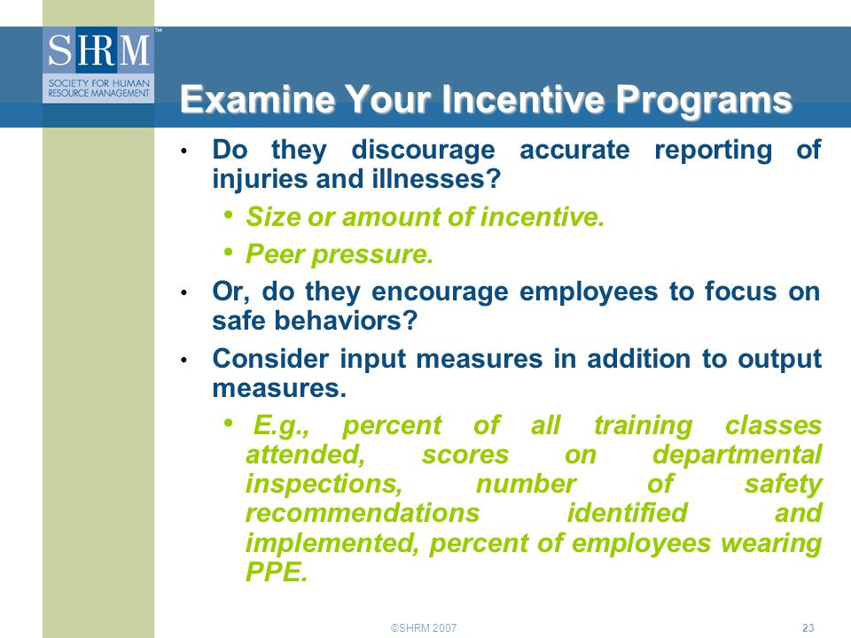 ©SHRM 200723 Examine Your Incentive Programs Do they discourage accurate reporting of injuries and illnesses? Size or amount of incentive. Peer pressu