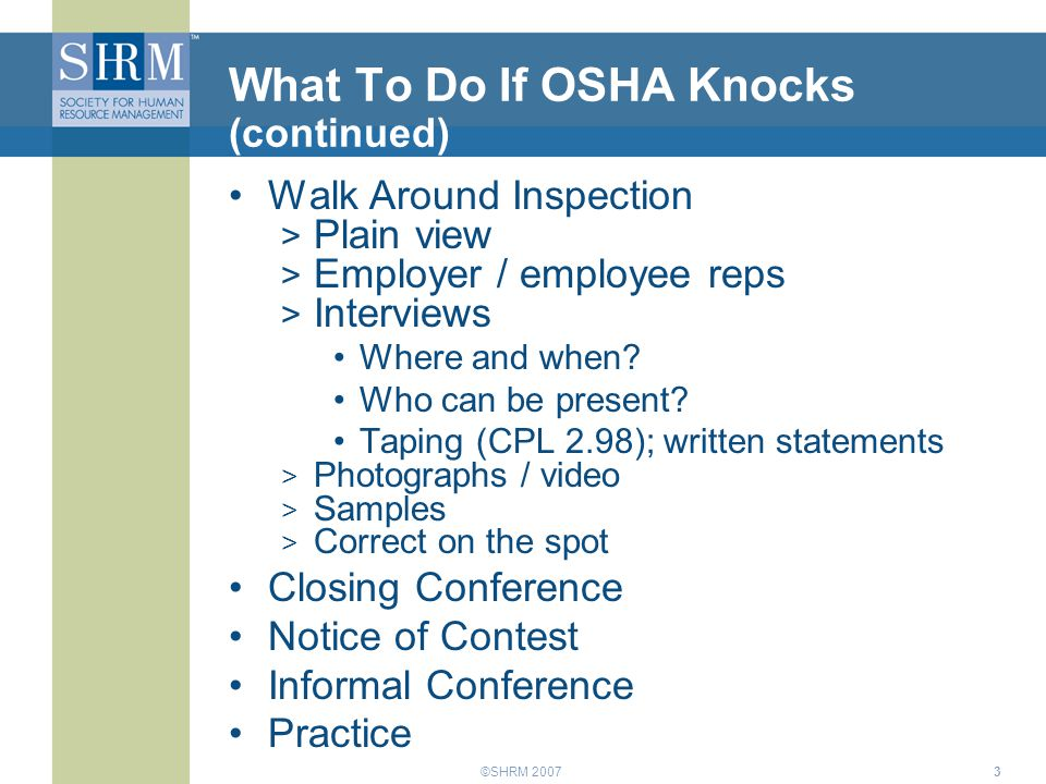 ©SHRM 20073 What To Do If OSHA Knocks (continued) Walk Around Inspection > Plain view > Employer / employee reps > Interviews Where and when? Who can