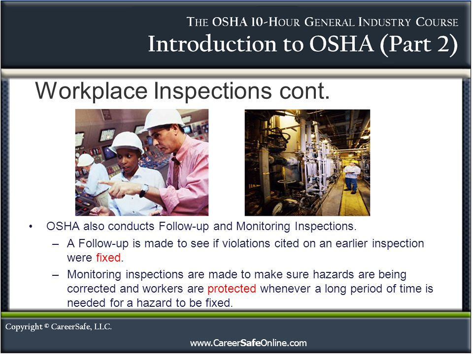 www.CareerSafeOnline.com Workplace Inspections cont. OSHA also conducts Follow-up and Monitoring Inspections. –A Follow-up is made to see if violation