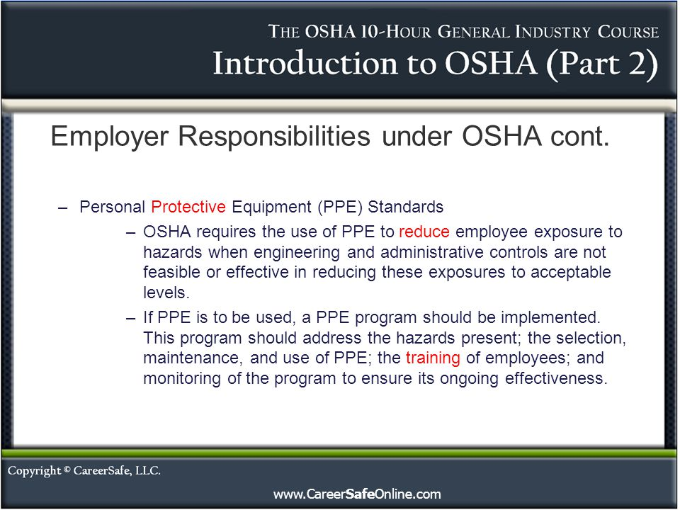 www.CareerSafeOnline.com Employer Responsibilities under OSHA cont. –Personal Protective Equipment (PPE) Standards –OSHA requires the use of PPE to re