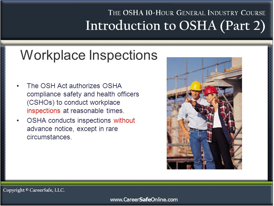 www.CareerSafeOnline.com Workplace Inspections The OSH Act authorizes OSHA compliance safety and health officers (CSHOs) to conduct workplace inspecti