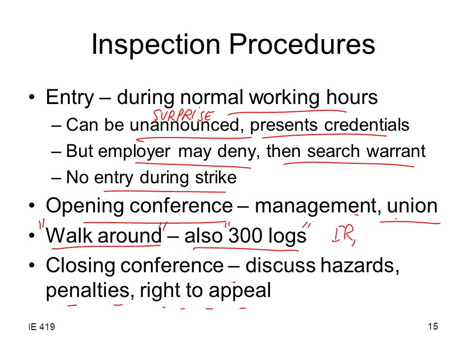 IE 419 15 Inspection Procedures Entry – during normal working hours –Can be unannounced, presents credentials –But employer may deny, then search warrant –No entry during strike Opening conference – management, union Walk around – also 300 logs Closing conference – discuss hazards, penalties, right to appeal