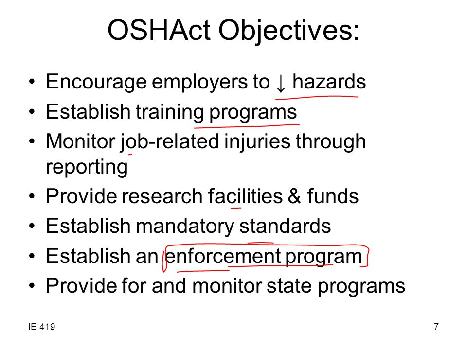 IE 419 7 OSHAct Objectives: Encourage employers to ↓ hazards Establish training programs Monitor job-related injuries through reporting Provide research facilities & funds Establish mandatory standards Establish an enforcement program Provide for and monitor state programs