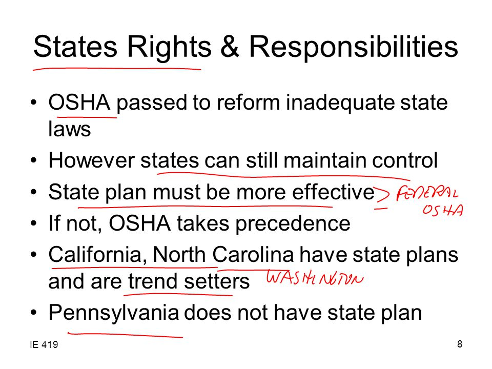 IE 419 8 States Rights & Responsibilities OSHA passed to reform inadequate state laws However states can still maintain control State plan must be more effective If not, OSHA takes precedence California, North Carolina have state plans and are trend setters Pennsylvania does not have state plan