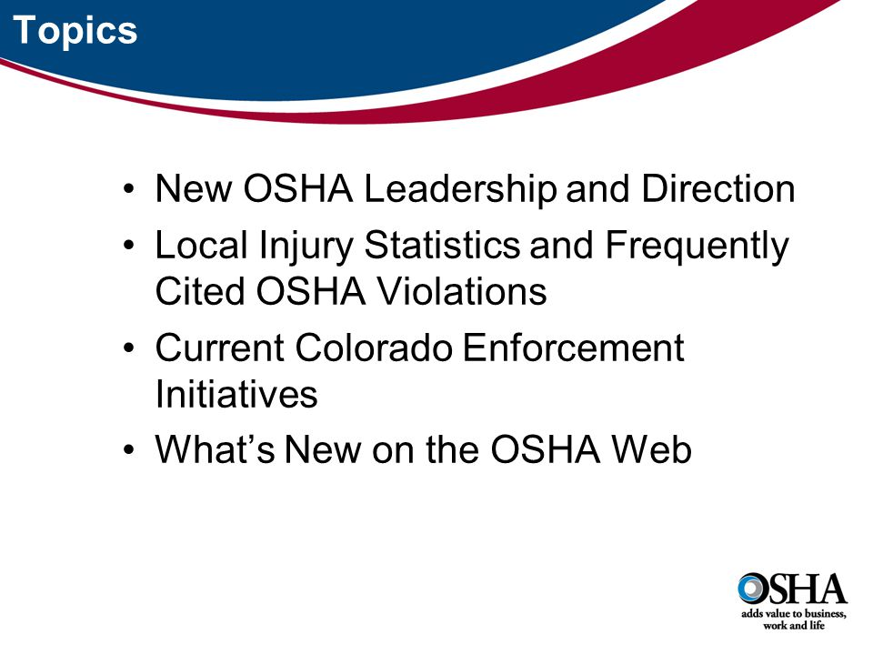New OSHA Leadership and Direction Local Injury Statistics and Frequently Cited OSHA Violations Current Colorado Enforcement Initiatives What's New on the OSHA Web Topics
