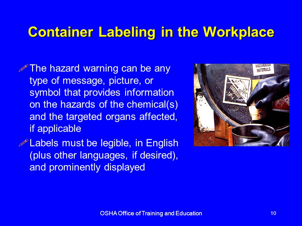 OSHA Office of Training and Education 10 Container Labeling in the Workplace !The hazard warning can be any type of message, picture, or symbol that provides information on the hazards of the chemical(s) and the targeted organs affected, if applicable !Labels must be legible, in English (plus other languages, if desired), and prominently displayed