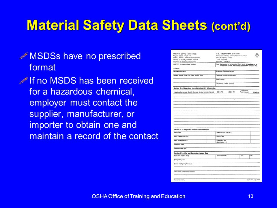 OSHA Office of Training and Education 13 Material Safety Data Sheets (cont'd) !MSDSs have no prescribed format !If no MSDS has been received for a hazardous chemical, employer must contact the supplier, manufacturer, or importer to obtain one and maintain a record of the contact