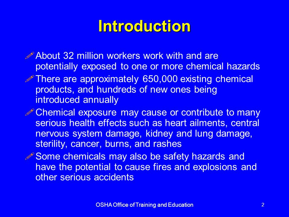 OSHA Office of Training and Education 2 Introduction !About 32 million workers work with and are potentially exposed to one or more chemical hazards !There are approximately 650,000 existing chemical products, and hundreds of new ones being introduced annually !Chemical exposure may cause or contribute to many serious health effects such as heart ailments, central nervous system damage, kidney and lung damage, sterility, cancer, burns, and rashes !Some chemicals may also be safety hazards and have the potential to cause fires and explosions and other serious accidents
