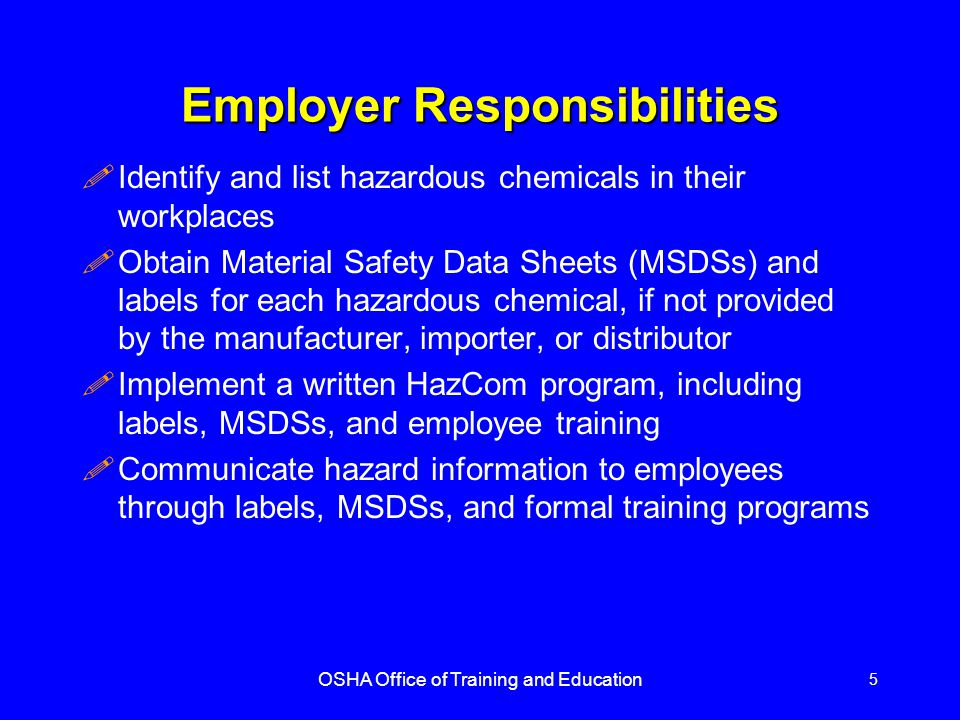 OSHA Office of Training and Education 5 Employer Responsibilities !Identify and list hazardous chemicals in their workplaces !Obtain Material Safety Data Sheets (MSDSs) and labels for each hazardous chemical, if not provided by the manufacturer, importer, or distributor !Implement a written HazCom program, including labels, MSDSs, and employee training !Communicate hazard information to employees through labels, MSDSs, and formal training programs