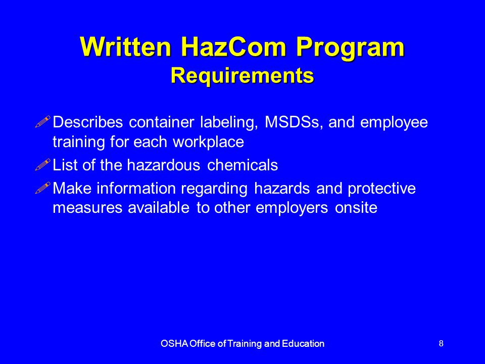 OSHA Office of Training and Education 8 Written HazCom Program Requirements !Describes container labeling, MSDSs, and employee training for each workplace !List of the hazardous chemicals !Make information regarding hazards and protective measures available to other employers onsite