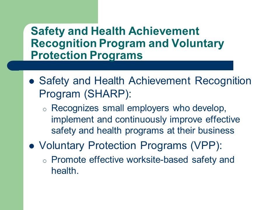 Safety and Health Achievement Recognition Program and Voluntary Protection Programs Safety and Health Achievement Recognition Program (SHARP): o Recognizes small employers who develop, implement and continuously improve effective safety and health programs at their business Voluntary Protection Programs (VPP): o Promote effective worksite-based safety and health.