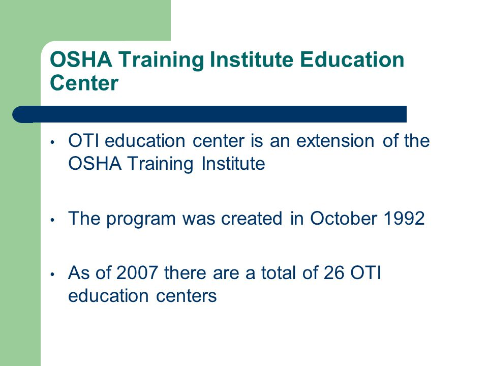 OSHA Training Institute Education Center OTI education center is an extension of the OSHA Training Institute The program was created in October 1992 As of 2007 there are a total of 26 OTI education centers