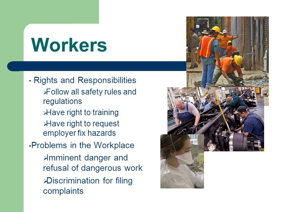 Workers Rights and Responsibilities  Follow all safety rules and regulations  Have right to training  Have right to request employer fix hazards Problems in the Workplace  Imminent danger and refusal of dangerous work  Discrimination for filing complaints