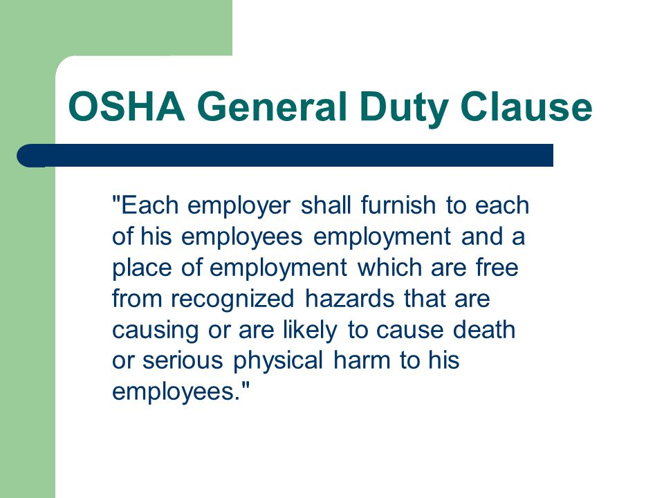 OSHA General Duty Clause Each employer shall furnish to each of his employees employment and a place of employment which are free from recognized hazards that are causing or are likely to cause death or serious physical harm to his employees.
