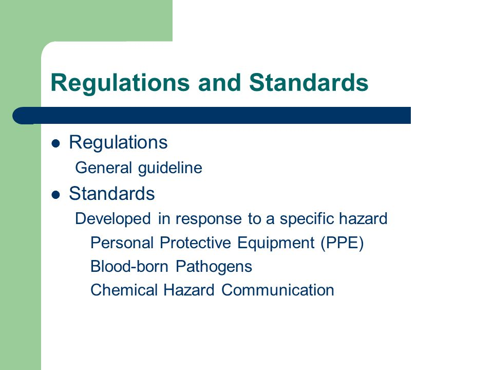 Regulations and Standards Regulations General guideline Standards Developed in response to a specific hazard Personal Protective Equipment (PPE) Blood-born Pathogens Chemical Hazard Communication